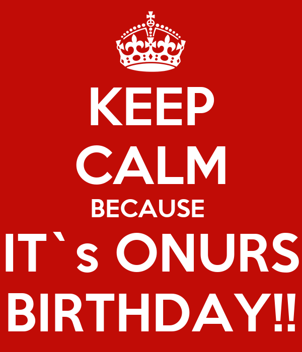 KEEP CALM BECAUSE  IT`s ONURS BIRTHDAY!!