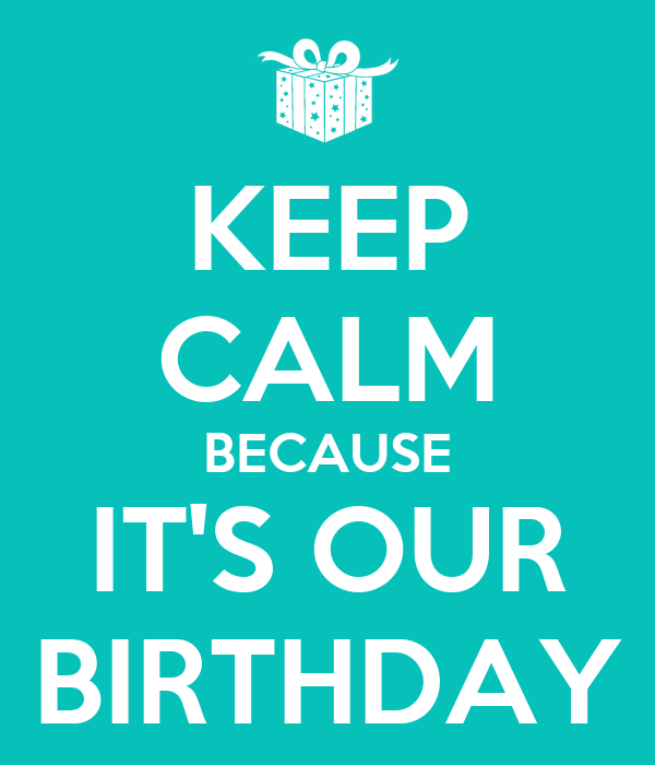 KEEP CALM BECAUSE IT'S OUR BIRTHDAY