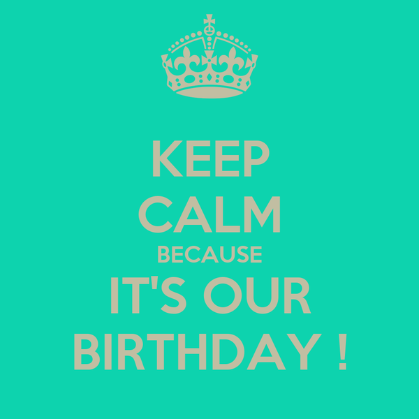 KEEP CALM BECAUSE IT'S OUR BIRTHDAY !