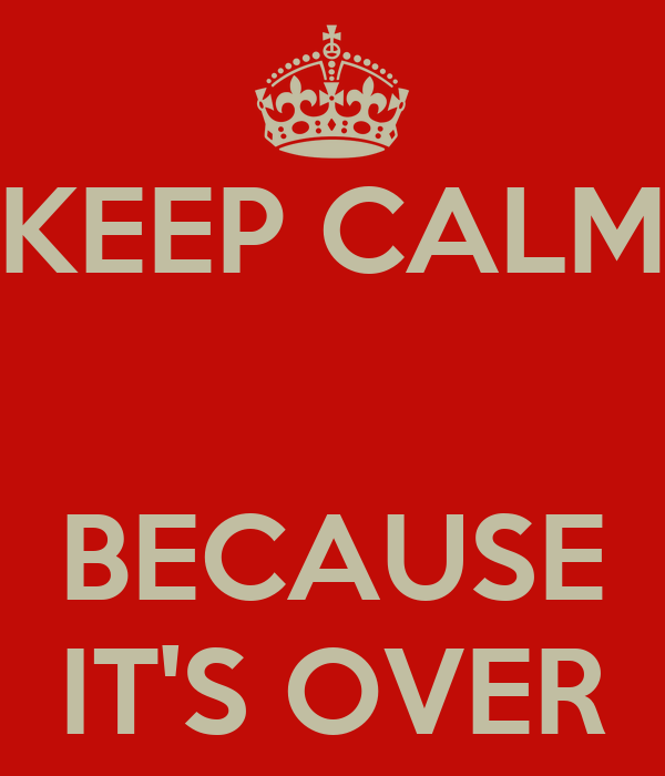 KEEP CALM   BECAUSE IT'S OVER