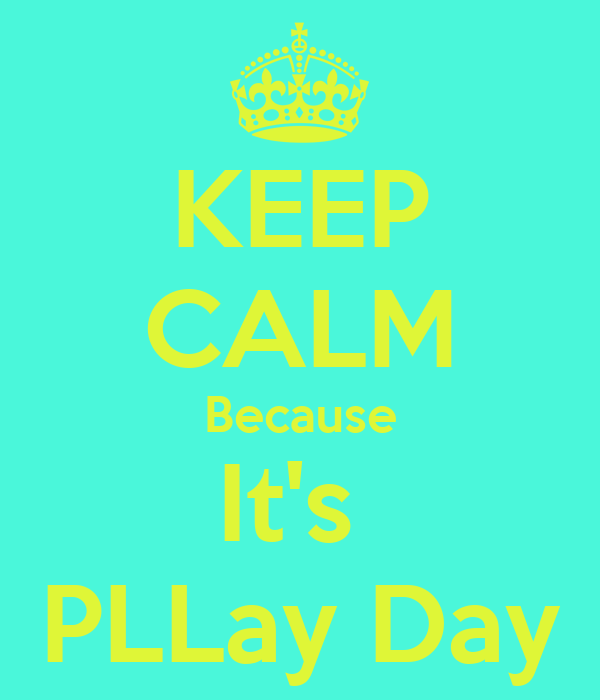 KEEP CALM Because It's  PLLay Day