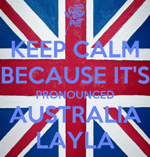 KEEP CALM BECAUSE IT'S PRONOUNCED AUSTRALIA LAYLA