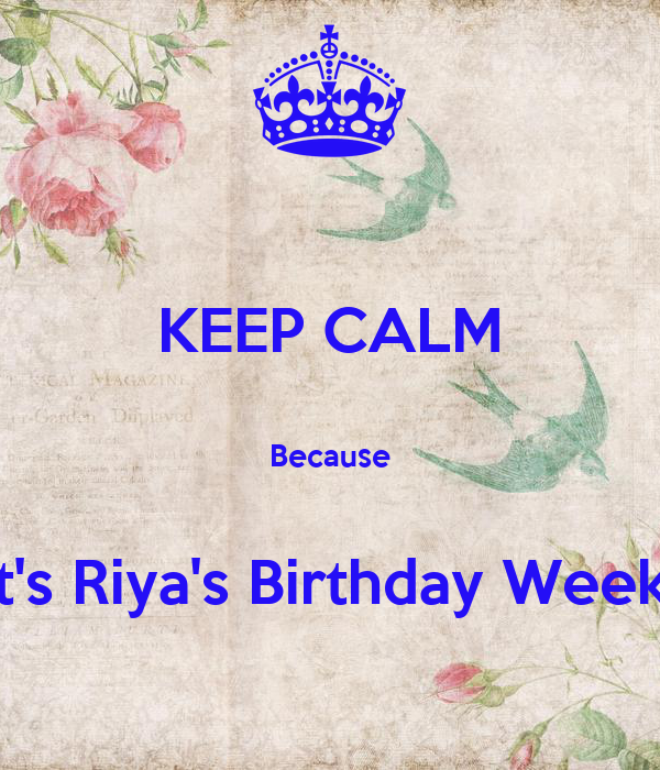 KEEP CALM  Because  It's Riya's Birthday Week!