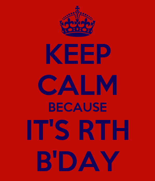KEEP CALM BECAUSE IT'S RTH B'DAY