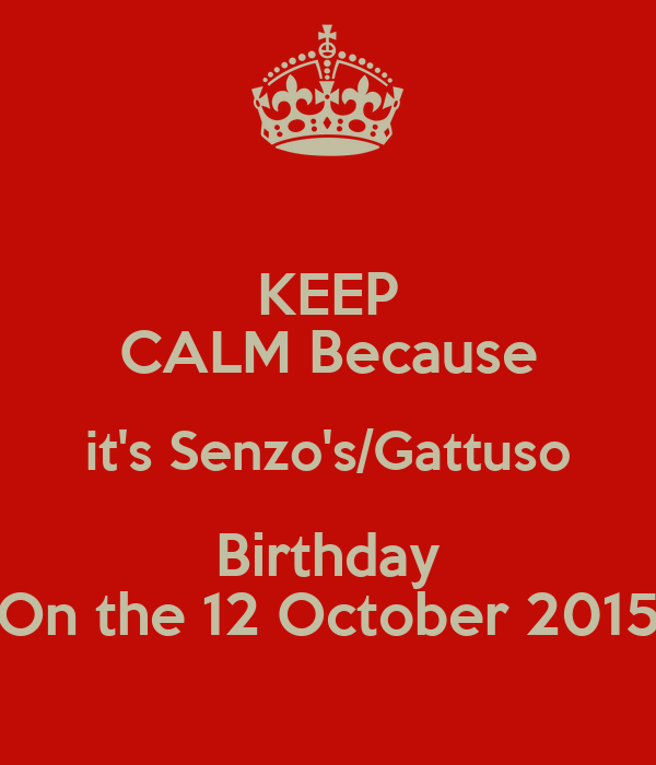 KEEP CALM Because it's Senzo's/Gattuso Birthday On the 12 October 2015