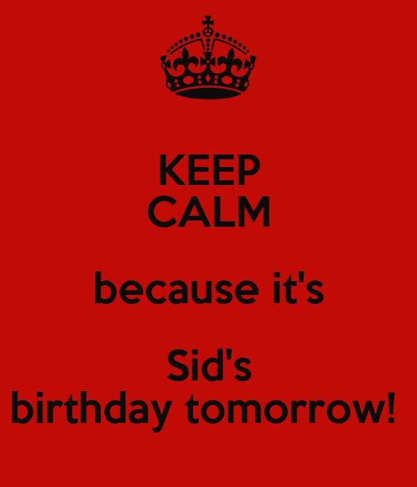 KEEP CALM because it's Sid's birthday tomorrow!