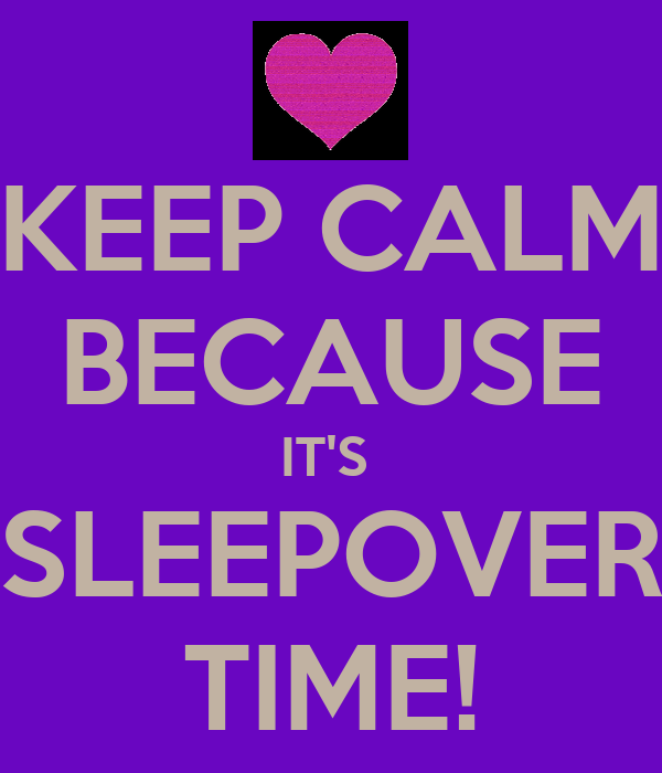 KEEP CALM BECAUSE IT'S  SLEEPOVER TIME!