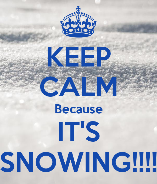 KEEP CALM Because IT'S SNOWING!!!!