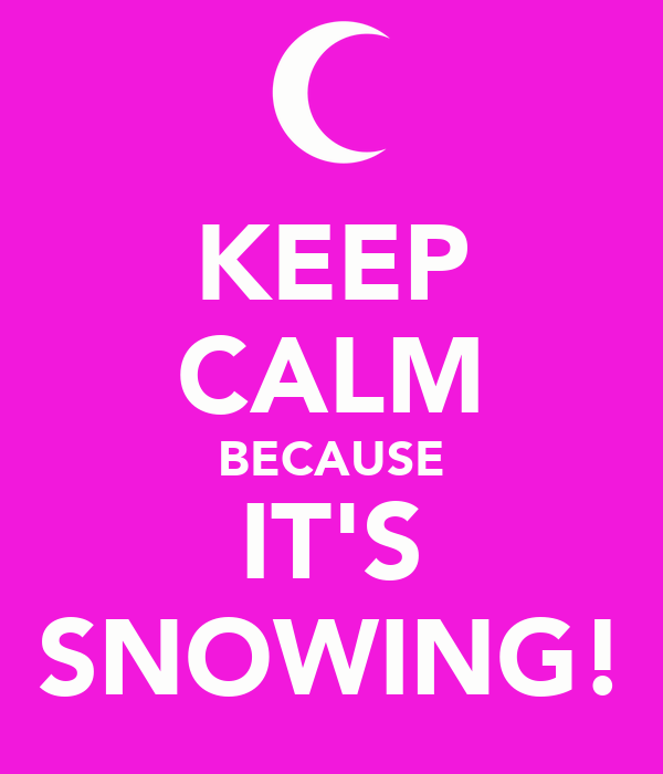 KEEP CALM BECAUSE IT'S SNOWING!