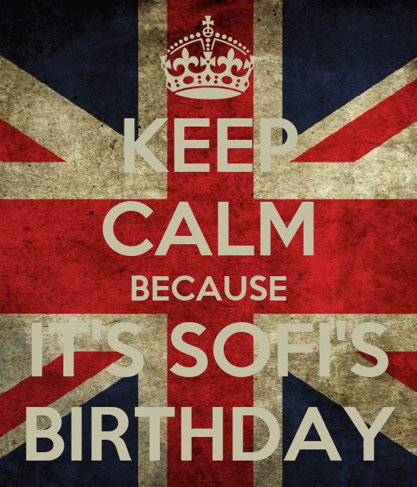 KEEP CALM BECAUSE IT'S SOFI'S BIRTHDAY