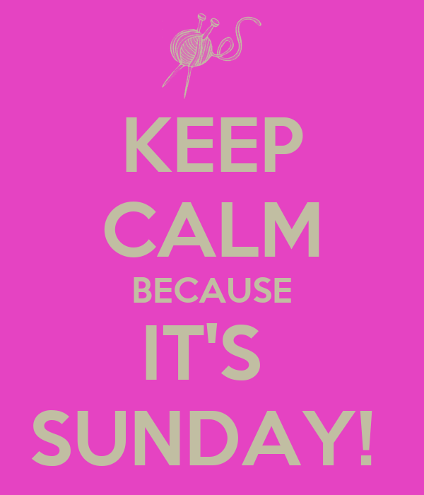 KEEP CALM BECAUSE IT'S  SUNDAY!