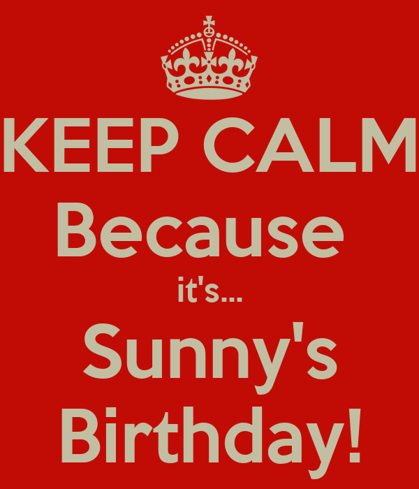 KEEP CALM Because  it's... Sunny's Birthday!