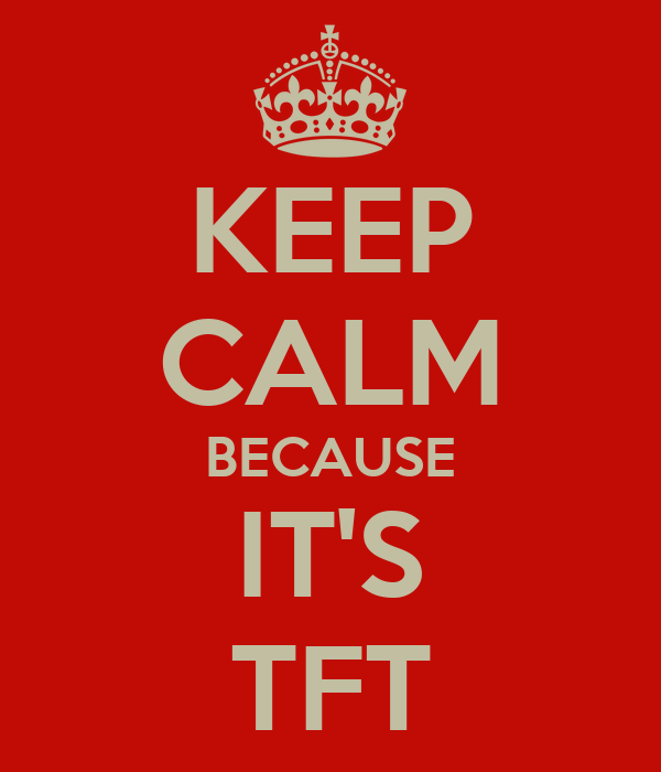 KEEP CALM BECAUSE IT'S TFT