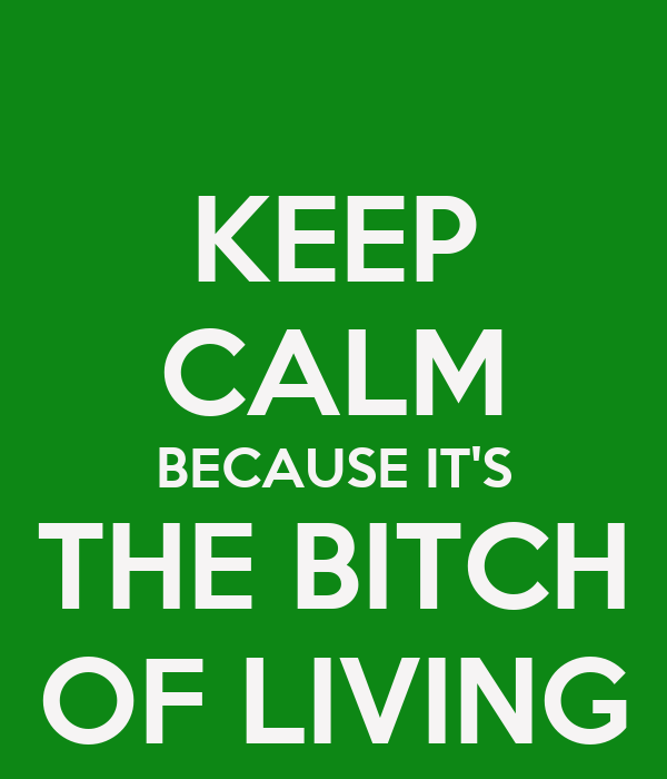 KEEP CALM BECAUSE IT'S THE BITCH OF LIVING