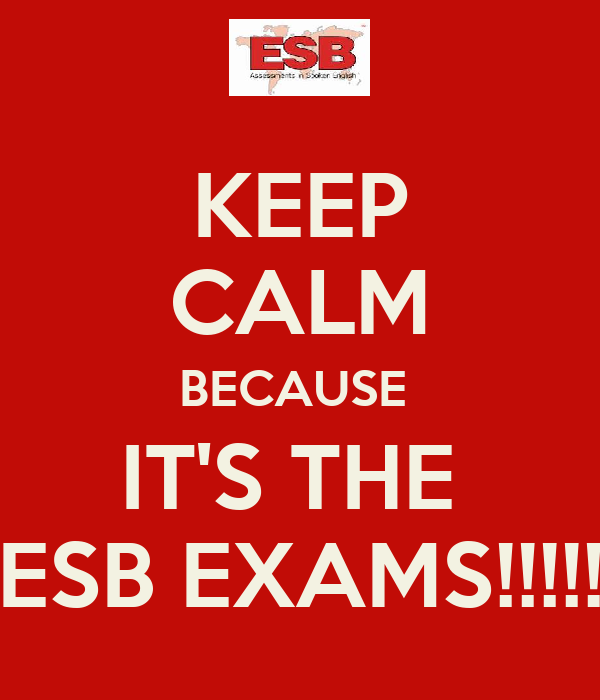 KEEP CALM BECAUSE  IT'S THE  ESB EXAMS!!!!!