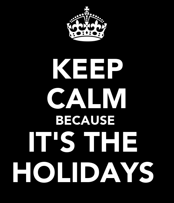 KEEP CALM BECAUSE  IT'S THE  HOLIDAYS