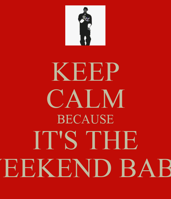 KEEP CALM BECAUSE IT'S THE WEEKEND BABY