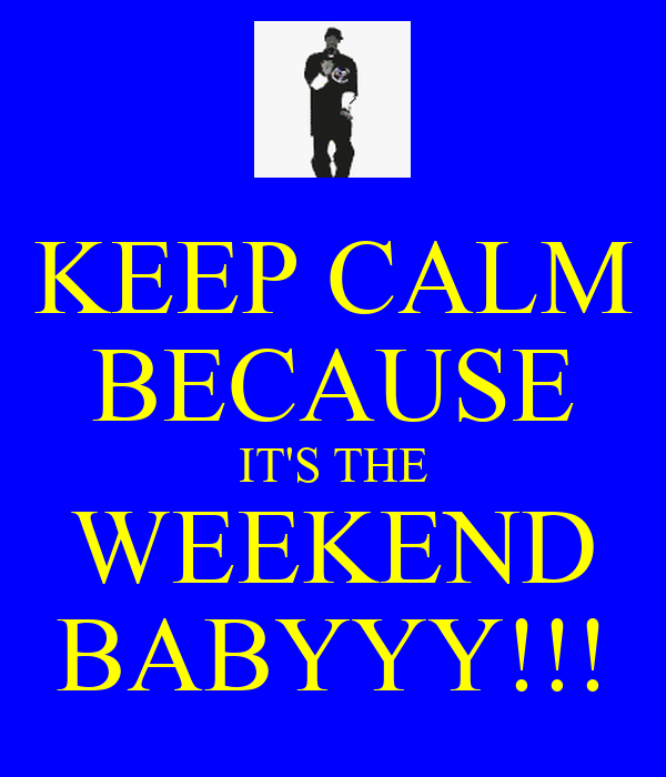 KEEP CALM BECAUSE IT'S THE WEEKEND BABYYY!!!