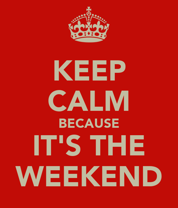 KEEP CALM BECAUSE IT'S THE WEEKEND
