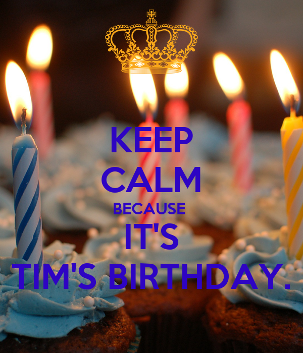 KEEP CALM BECAUSE  IT'S TIM'S BIRTHDAY.