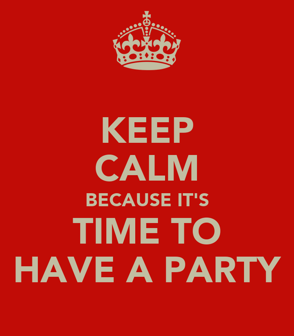 KEEP CALM BECAUSE IT'S TIME TO HAVE A PARTY