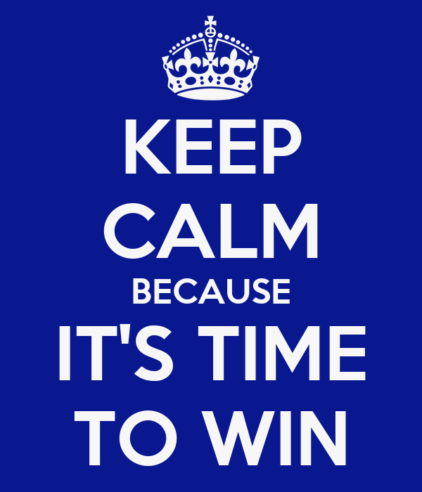 KEEP CALM BECAUSE IT'S TIME TO WIN