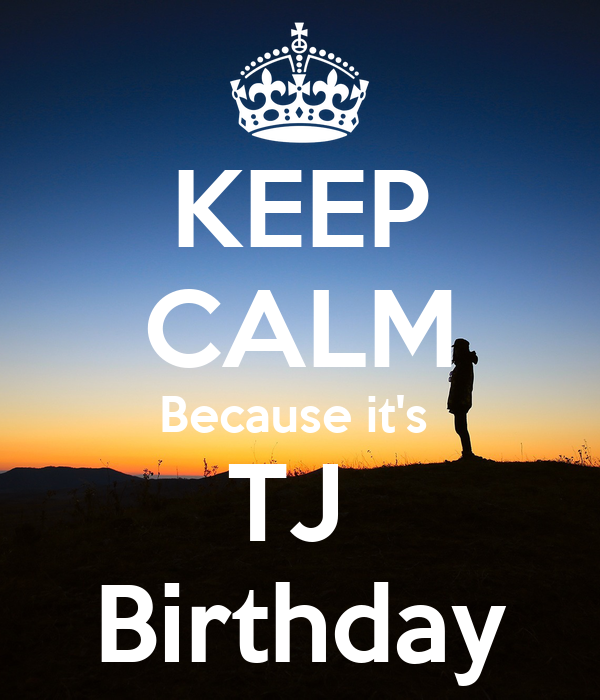 KEEP CALM Because it's  TJ  Birthday