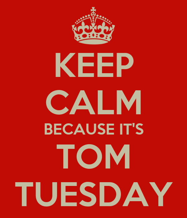 KEEP CALM BECAUSE IT'S TOM TUESDAY