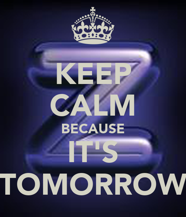 KEEP CALM BECAUSE IT'S TOMORROW