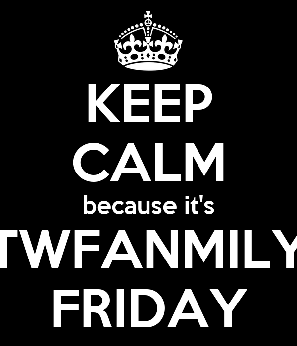 KEEP CALM because it's TWFANMILY FRIDAY