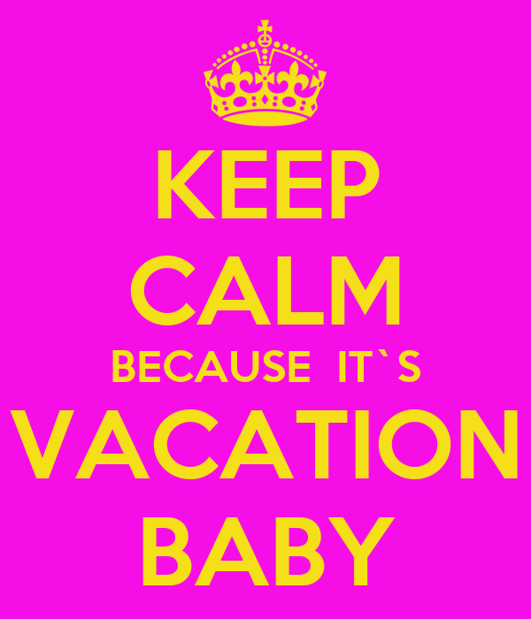 KEEP CALM BECAUSE  IT`S VACATION BABY