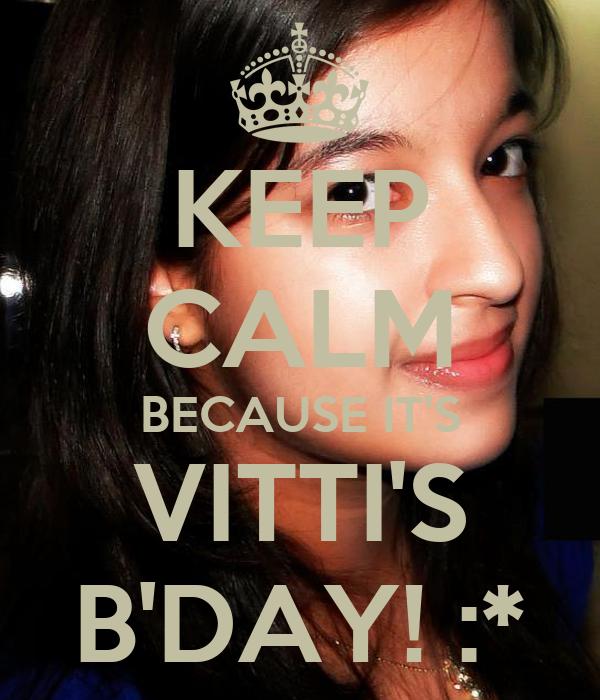 KEEP CALM BECAUSE IT'S VITTI'S B'DAY! :*