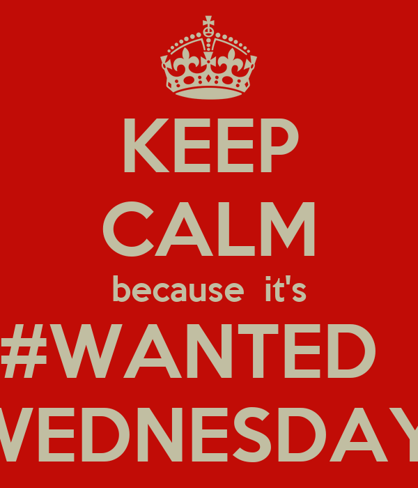 KEEP CALM because  it's #WANTED   WEDNESDAY.