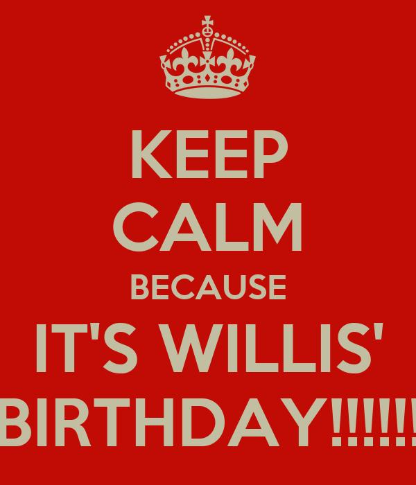 KEEP CALM BECAUSE IT'S WILLIS' BIRTHDAY!!!!!!