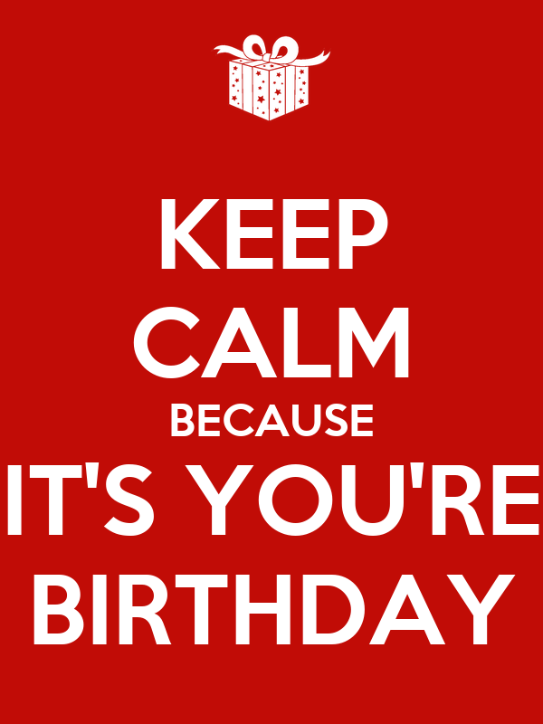 KEEP CALM BECAUSE IT'S YOU'RE BIRTHDAY
