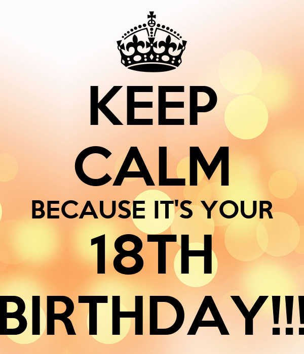 KEEP CALM BECAUSE IT'S YOUR 18TH BIRTHDAY!!!