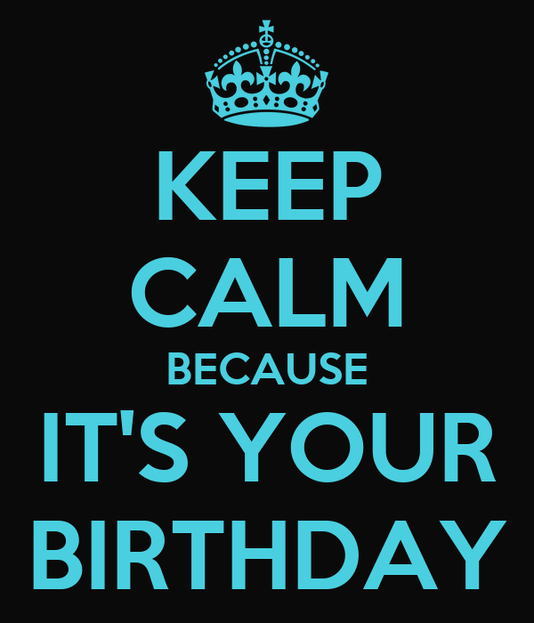 KEEP CALM BECAUSE IT'S YOUR BIRTHDAY