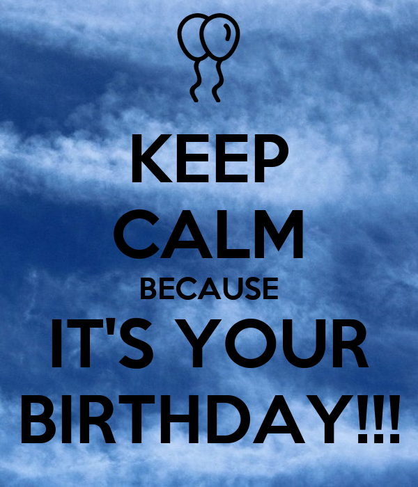 KEEP CALM BECAUSE IT'S YOUR BIRTHDAY!!!