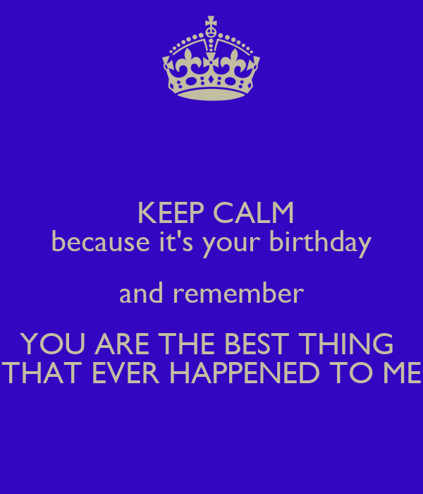 KEEP CALM because it's your birthday and remember YOU ARE THE BEST THING  THAT EVER HAPPENED TO ME
