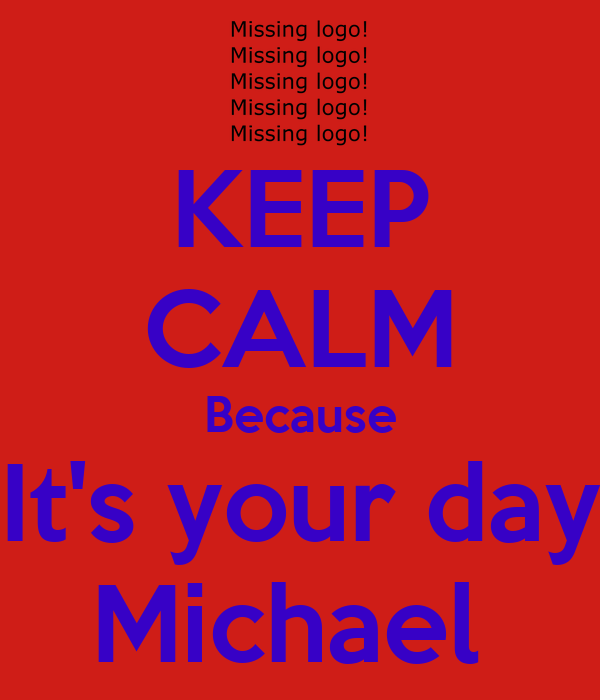 KEEP CALM Because It's your day Michael