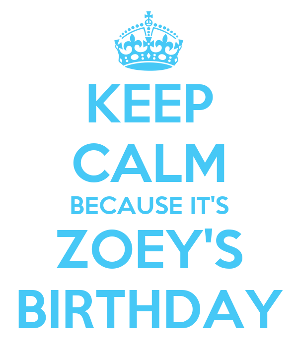 KEEP CALM BECAUSE IT'S ZOEY'S BIRTHDAY
