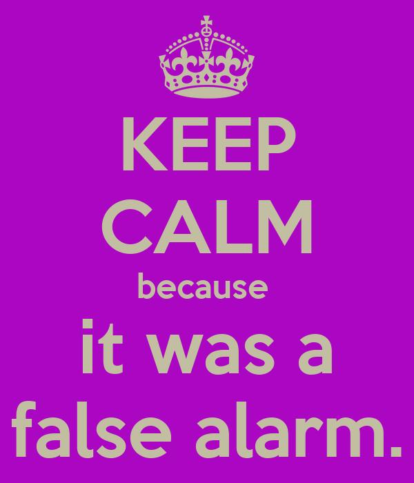 KEEP CALM because  it was a false alarm.