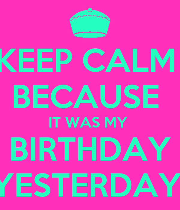 KEEP CALM  BECAUSE  IT WAS MY  BIRTHDAY YESTERDAY!