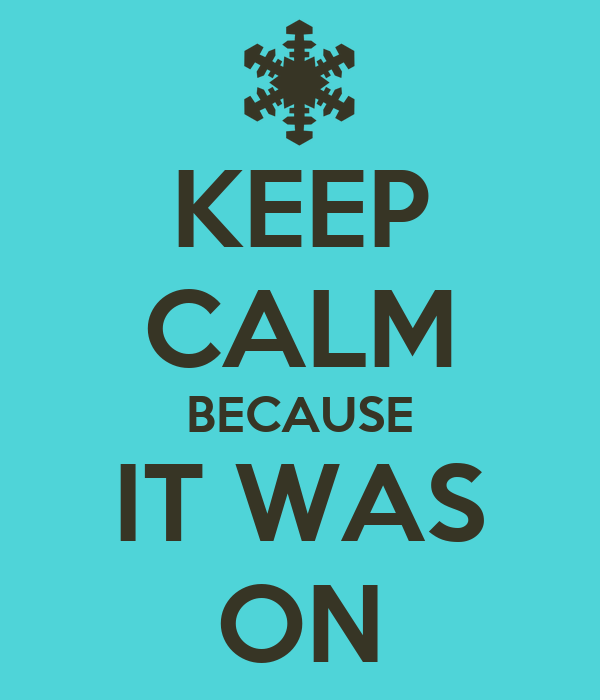 KEEP CALM BECAUSE IT WAS ON
