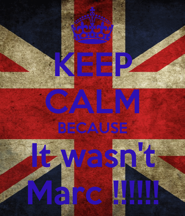 KEEP CALM BECAUSE It wasn't Marc !!!!!!