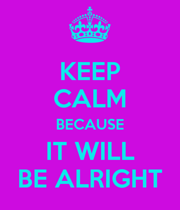 KEEP CALM BECAUSE IT WILL BE ALRIGHT