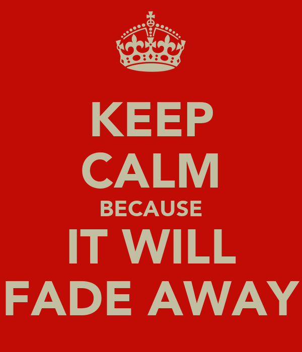 KEEP CALM BECAUSE IT WILL FADE AWAY