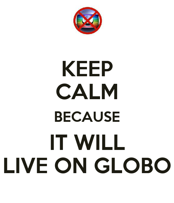 KEEP CALM BECAUSE IT WILL LIVE ON GLOBO