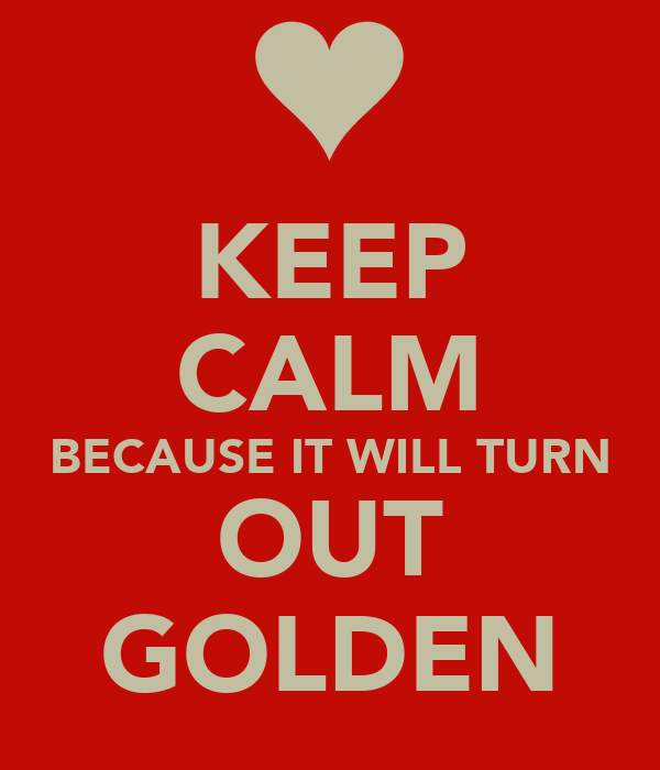KEEP CALM BECAUSE IT WILL TURN OUT GOLDEN