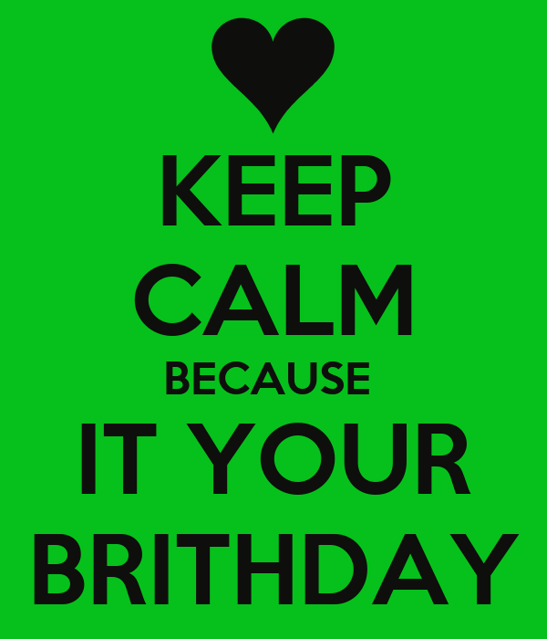 KEEP CALM BECAUSE  IT YOUR BRITHDAY